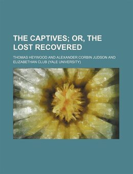 Book The Captives; Or, The Lost Recovered by Thomas Heywood
