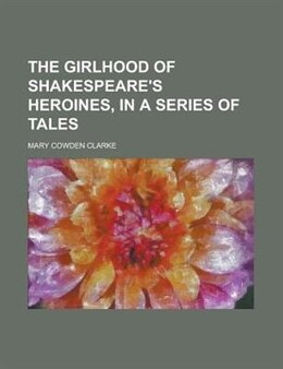 Book The Girlhood Of Shakespeare's Heroines, In A Series Of Tales by Mary Cowden Clarke