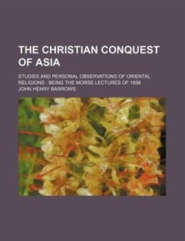Book The Christian Conquest Of Asia; Studies And Personal Observations Of Oriental Religions Being The… by John Henry Barrows