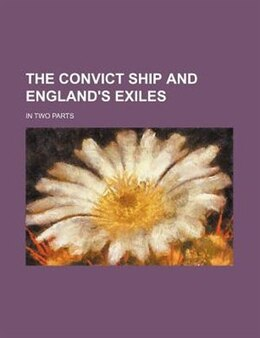 Book The Convict Ship And England's Exiles; In Two Parts by Colin Arrott Browning
