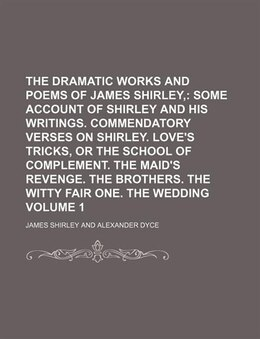Book The Dramatic Works And Poems Of James Shirley, Volume 1;  Some Account Of Shirley And His Writings… by James Shirley