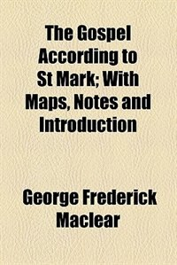 Book The Gospel According To St Mark; With Maps, Notes And Introduction by George Frederick Maclear