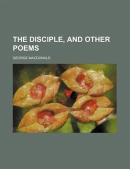 Book The Disciple, And Other Poems by George Macdonald