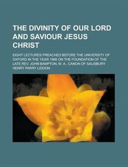 Book The Divinity Of Our Lord And Saviour Jesus Christ; Eight Lectures Preached Before The University Of… by Henry Parry Liddon