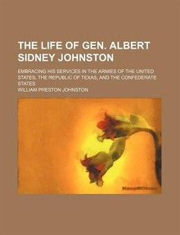 Book The Life Of Gen. Albert Sidney Johnston; Embracing His Services In The Armies Of The United States… by William Preston Johnston
