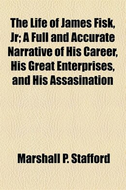Book The Life Of James Fisk, Jr; A Full And Accurate Narrative Of His Career, His Great Enterprises, And… by Marshall P. Stafford