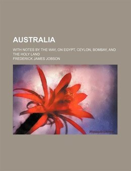 Book Australia; With Notes By The Way, On Egypt, Ceylon, Bombay, And The Holy Land by Frederick James Jobson