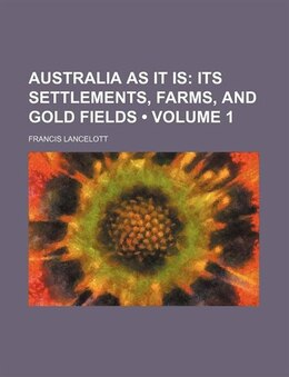 Book Australia As It Is (volume 1); Its Settlements, Farms, And Gold Fields by Francis Lancelott