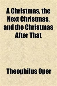 Book A Christmas, the Next Christmas, and the Christmas After That by Theophilus Oper
