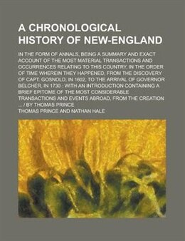 Book A Chronological History Of New-england; In The Form Of Annals, Being A Summary And Exact Account Of… by Thomas Prince