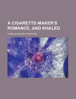 Book A Cigarette-maker's Romance, And Khaled by Francis Marion Crawford