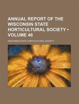 Book Annual Report Of The Wisconsin State Horticultural Society (volume 46) by Wisconsin State Society