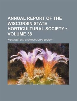 Book Annual Report Of The Wisconsin State Horticultural Society (volume 38) by Wisconsin State Society