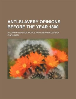 Book Anti-slavery Opinions Before the Year 1800 by William Frederick Poole