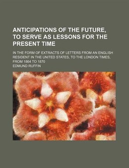 Book Anticipations Of The Future, To Serve As Lessons For The Present Time; In The Form Of Extracts Of… by Edmund Ruffin