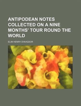 Book Antipodean notes collected on a nine months' tour round the world by Elim Henry D'avigdor
