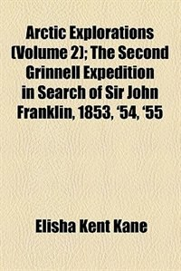 Book Arctic Explorations Volume 2; The Second Grinnell Expedition In Search Of Sir John Franklin, 1853… by Elisha Kent Kane
