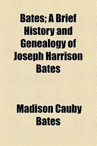Book Bates; A Brief History and Genealogy of Joseph Harrison Bates by Madison Cauby Bates