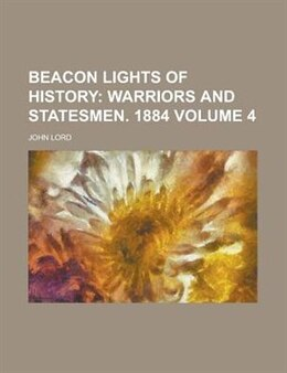 Book Beacon Lights Of History (volume 4); Warriors And Statesmen. 1885: Warriors and statesmen. 1884 (v… by John Lord
