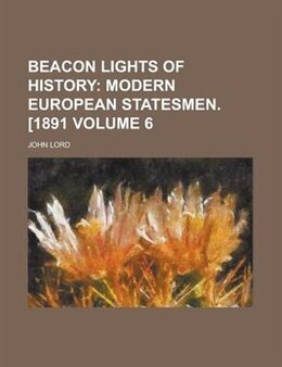 Book Beacon Lights Of History Volume 6: Modern European statesmen. [1891] by John Lord