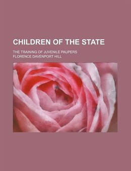 Book Children of the State; the training of juvenile paupers by Florence Davenport Hill