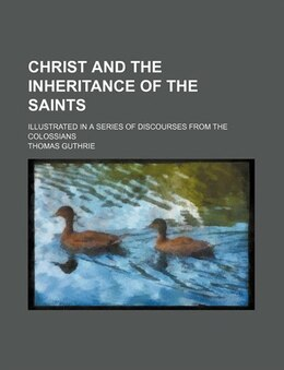 Book Christ And The Inheritance Of The Saints; Illustrated In A Series Of Discourses From The Colossians by Thomas Guthrie