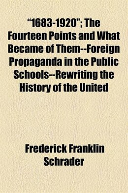 Book 1683-1920; The Fourteen Points And What Became Of Them--foreign Propaganda In The Public Schools… by Frederick Franklin Schrader