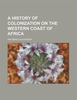 Book A History of Colonization on the Western Coast of Africa by Archibald Alexander