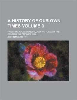 Book A History Of Our Own Times; From The Accession Of Queen Victoria To The General Election Of 1880… by Justin Mccarthy