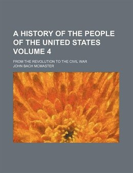 Book A History Of The People Of The United States (volume 4); From The Revolution To The Civil War by John Bach Mcmaster