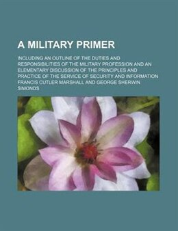 Book A Military Primer; Including An Outline Of The Duties And Responsibilities Of The Military… by Francis Cutler Marshall