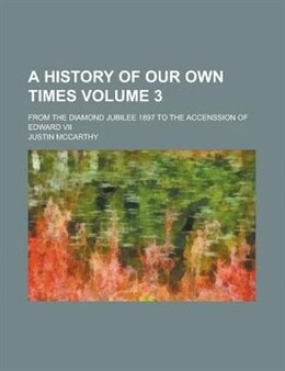 Book A History Of Our Own Times (volume 3); From The Diamond Jubilee 1897 To The Accenssion Of Edward Vii by Justin Mccarthy