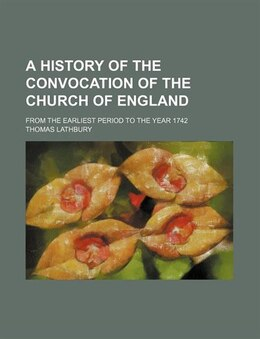 Book A History Of The Convocation Of The Church Of England; From The Earliest Period To The Year 1742 by Thomas Lathbury