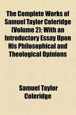 Book The Complete Works Of Samuel Taylor Coleridge; With An Introductory Essay Upon His Philosophical… by Samuel Taylor Coleridge
