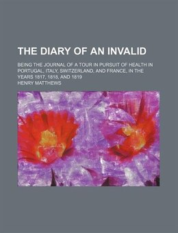 Book The Diary Of An Invalid; Being The Journal Of A Tour In Pursuit Of Health In Portugal, Italy… by Henry Matthews