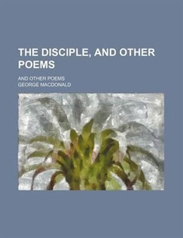 Book The Disciple, And Other Poems; And Other Poems by George Macdonald