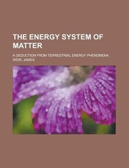 Book The Energy System Of Matter; A Deduction From Terrestrial Energy Phenomena by James Weir