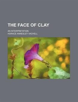 Book The Face Of Clay; An Interpretation by Horace Annesley Vachell