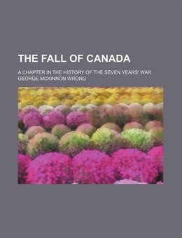 Book The Fall Of Canada; A Chapter In The History Of The Seven Years' War by George Mckinnon Wrong