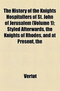 Book The History Of The Knights Hospitallers Of St. John Of Jerusalem;  Styled Afterwards, The Knights… by Vertot