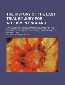 Book The History Of The Last Trial By Jury For Atheism In England; A Fragment Of Autobiography… by George Jacob Holyoake