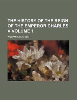 Book The History Of The Reign Of The Emperor Charles V Volume 1 by William Robertson