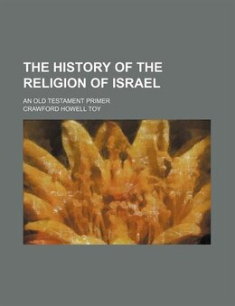 Book The History Of The Religion Of Israel; An Old Testament Primer by Crawford Howell Toy