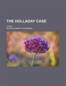 Book The Holladay Case; A Tale by Burton Egbert Stevenson