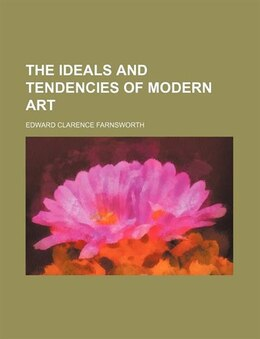 Book The Ideals and Tendencies of Modern Art by Edward Clarence Farnsworth