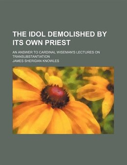 Book The Idol Demolished By Its Own Priest; An Answer To Cardinal Wiseman's Lectures On… by James Sheridan Knowles