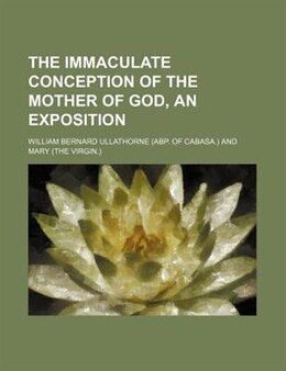 Book The Immaculate Conception Of The Mother Of God, An Exposition by William Bernard Ullathorne