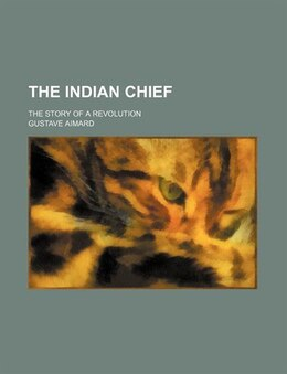 Book The Indian Chief; The Story Of A Revolution by Gustave Aimard