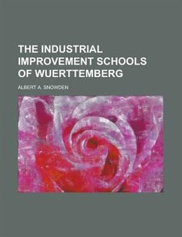 Book The Industrial Improvement Schools of Wuerttemberg by Albert A. Snowden