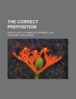 Book The Correct Preposition; How To Use It A Complete Alphabetic List by Josephine Turck Baker